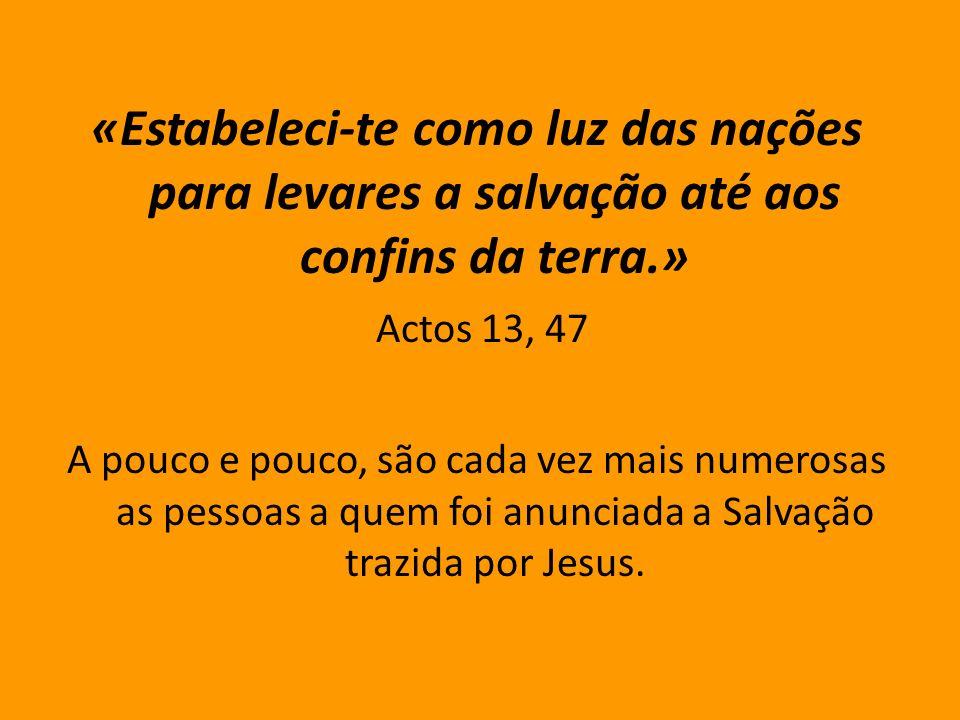 «Estabeleci-te como luz das nações para levares a salvação até aos confins da terra.» Actos 13, 47 A pouco e pouco, são cada vez mais numerosas as pessoas a quem foi anunciada a Salvação trazida por Jesus.