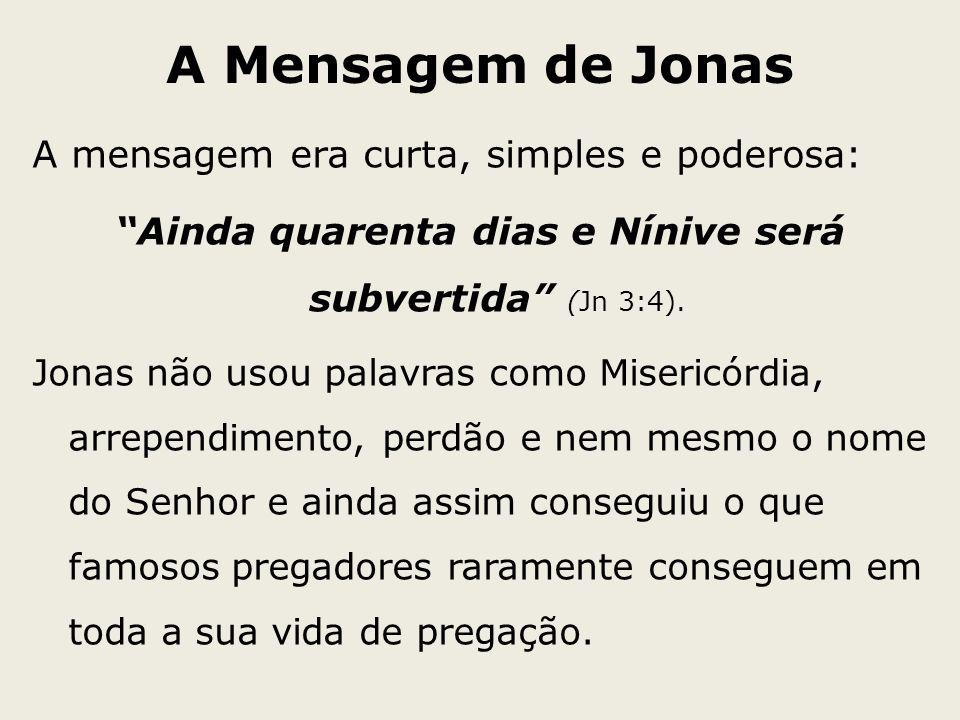 A Mensagem de Jonas A mensagem era curta, simples e poderosa: Ainda quarenta dias e Nínive será subvertida (Jn 3:4). Jonas não usou palavras como Mise