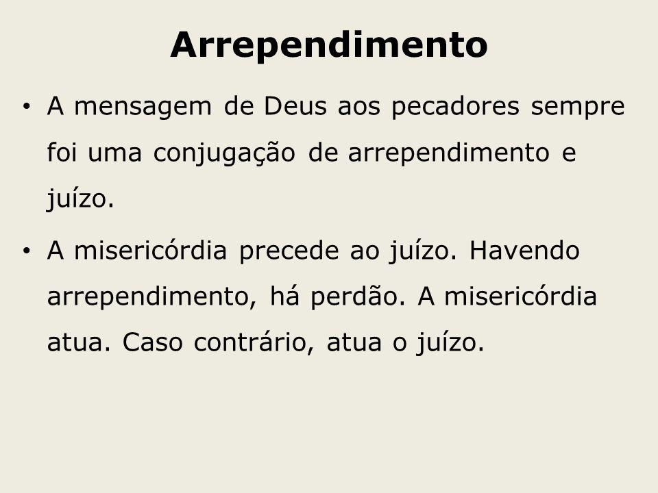 Arrependimento A mensagem de Deus aos pecadores sempre foi uma conjugação de arrependimento e juízo. A misericórdia precede ao juízo. Havendo arrepend