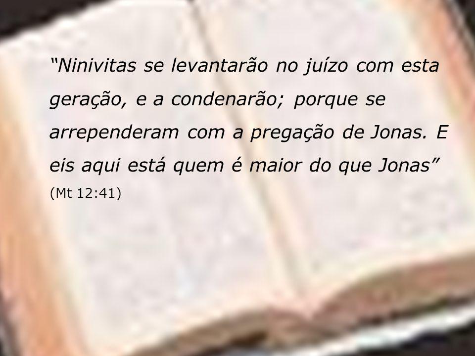 Ninivitas se levantarão no juízo com esta geração, e a condenarão; porque se arrependeram com a pregação de Jonas. E eis aqui está quem é maior do que