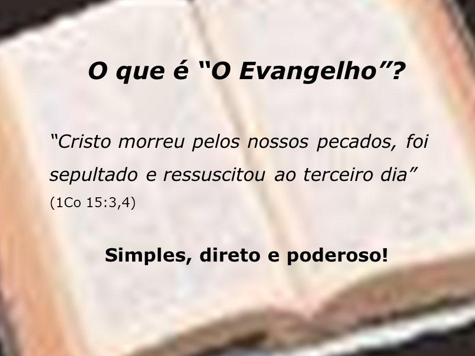 O que é O Evangelho? Cristo morreu pelos nossos pecados, foi sepultado e ressuscitou ao terceiro dia (1Co 15:3,4) Simples, direto e poderoso!