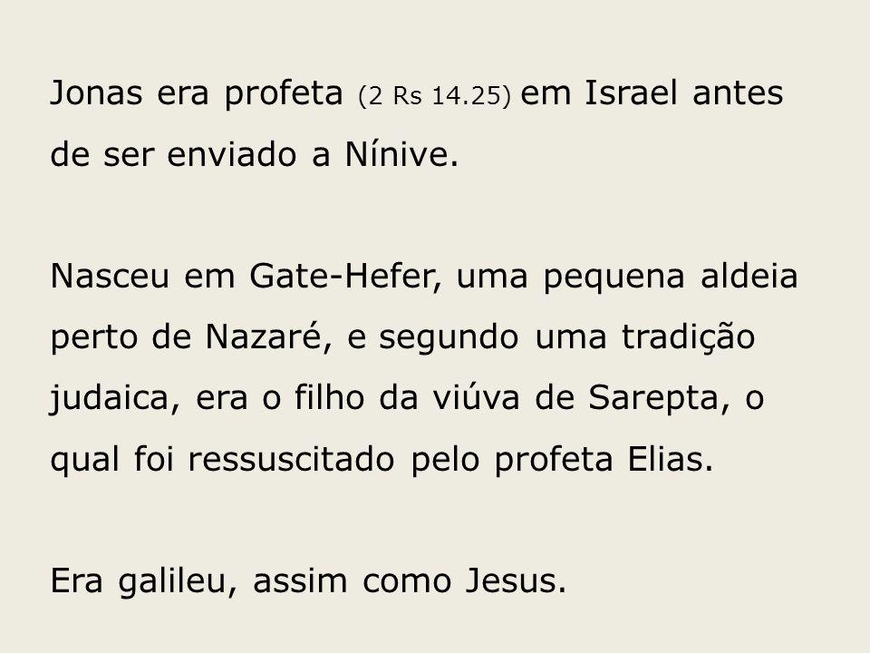 Jonas era profeta (2 Rs 14.25) em Israel antes de ser enviado a Nínive. Nasceu em Gate-Hefer, uma pequena aldeia perto de Nazaré, e segundo uma tradiç