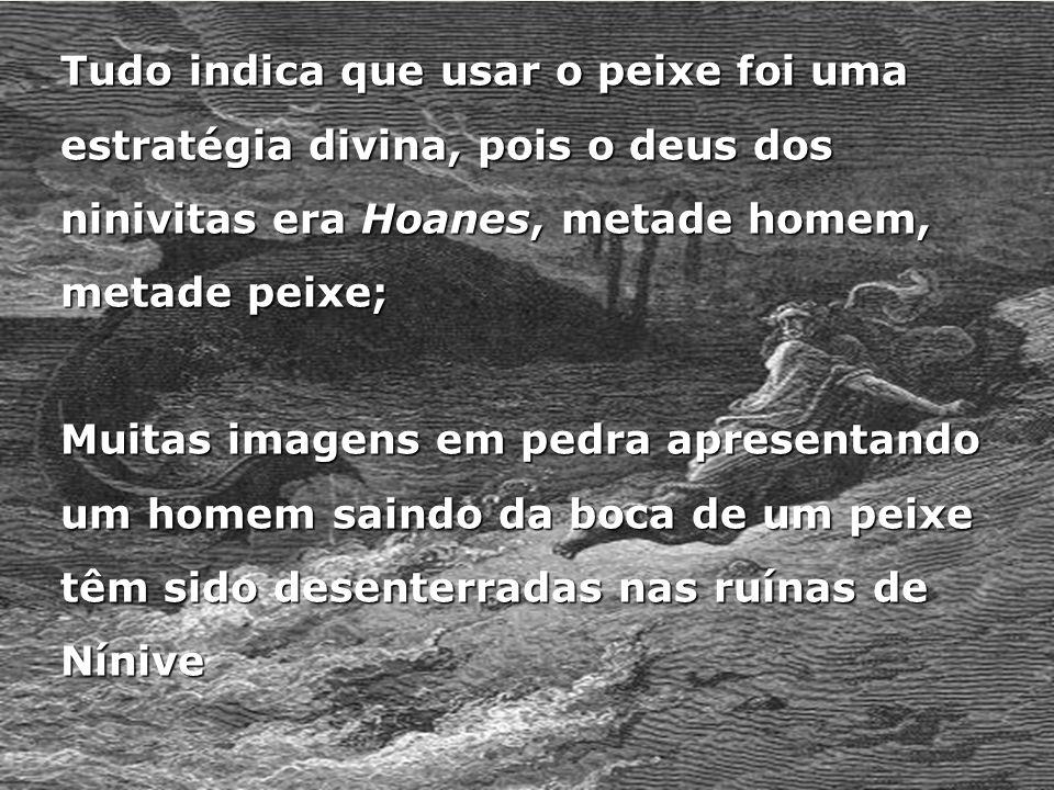 Tudo indica que usar o peixe foi uma estratégia divina, pois o deus dos ninivitas era Hoanes, metade homem, metade peixe; Muitas imagens em pedra apre