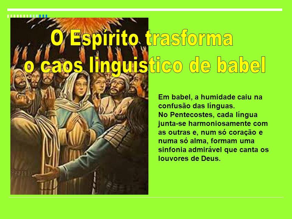 Em babel, a humidade caiu na confusão das línguas. No Pentecostes, cada língua junta-se harmoniosamente com as outras e, num só coração e numa só alma