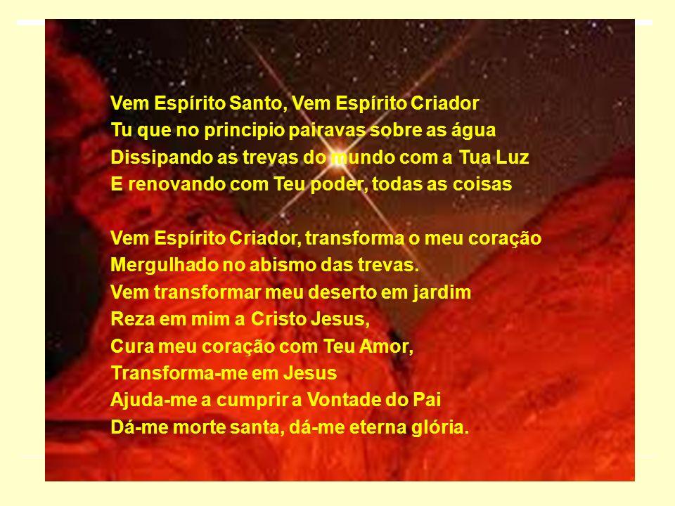 Vem Espírito Santo, Vem Espírito Criador Tu que no principio pairavas sobre as água Dissipando as trevas do mundo com a Tua Luz E renovando com Teu po