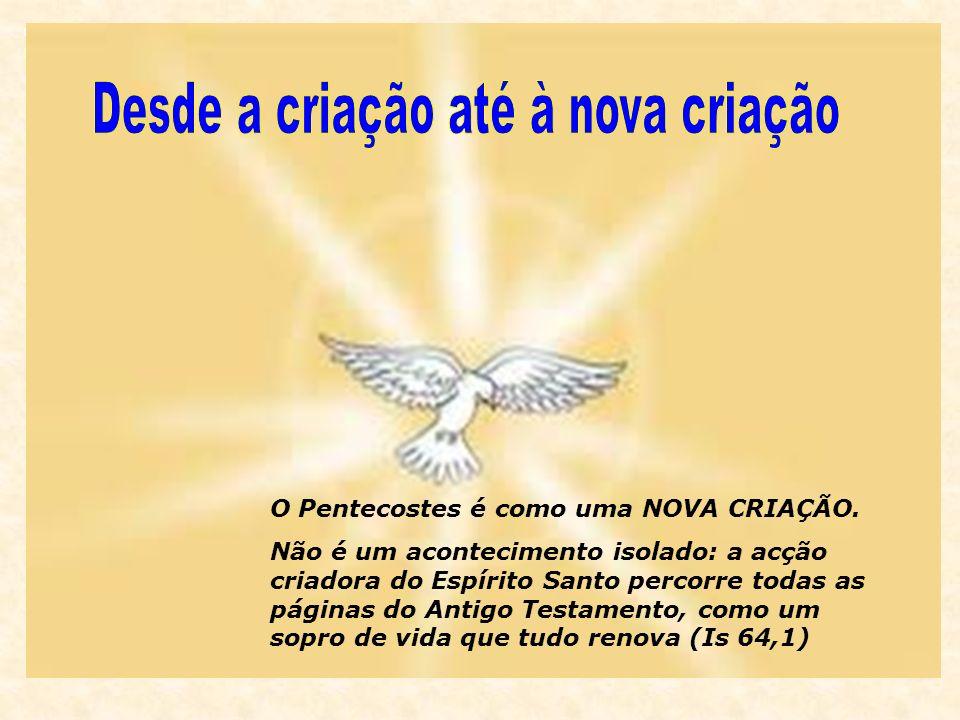 O Pentecostes é como uma NOVA CRIAÇÃO. Não é um acontecimento isolado: a acção criadora do Espírito Santo percorre todas as páginas do Antigo Testamen