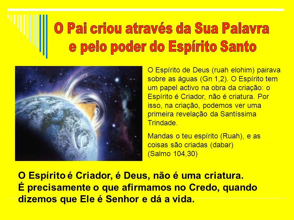 O Espírito de Deus (ruah elohim) pairava sobre as águas (Gn 1,2). O Espírito tem um papel activo na obra da criação: o Espírito é Criador, não é criat
