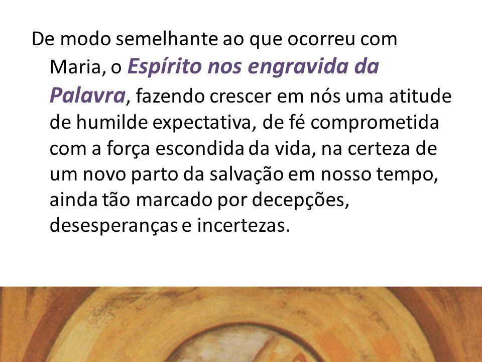 De modo semelhante ao que ocorreu com Maria, o Espírito nos engravida da Palavra, fazendo crescer em nós uma atitude de humilde expectativa, de fé com