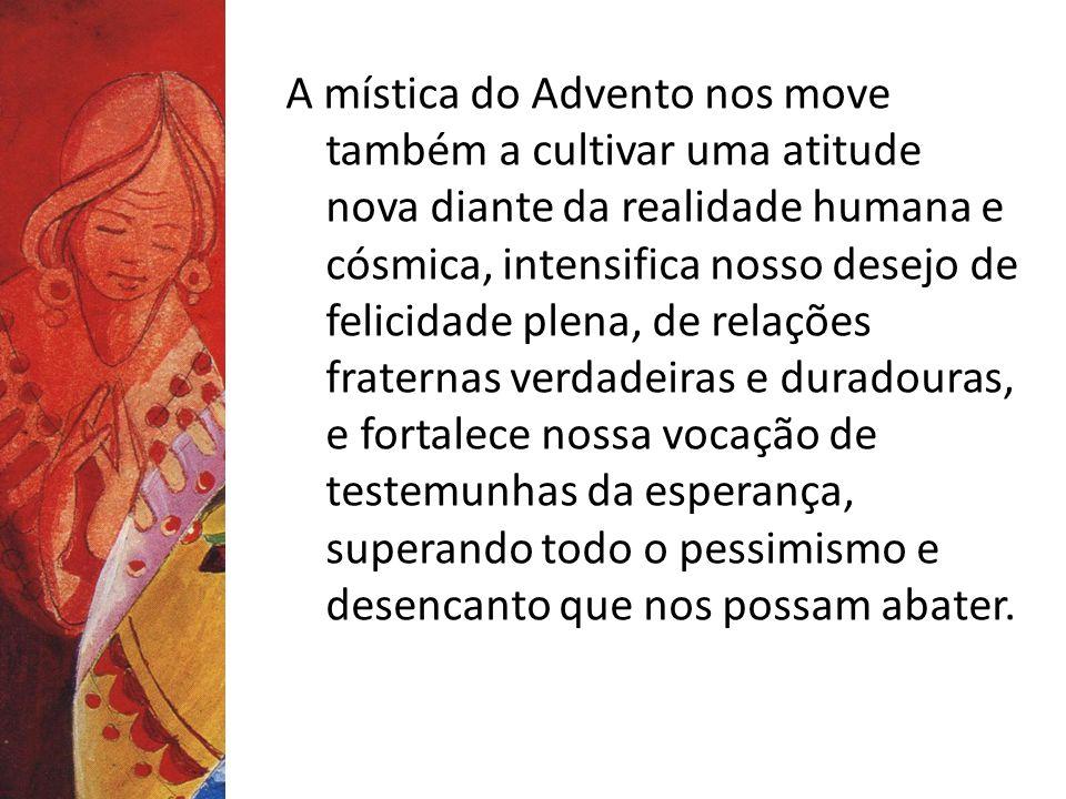A mística do Advento nos move também a cultivar uma atitude nova diante da realidade humana e cósmica, intensifica nosso desejo de felicidade plena, d