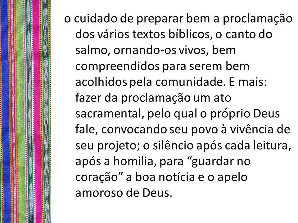 o cuidado de preparar bem a proclamação dos vários textos bíblicos, o canto do salmo, ornando-os vivos, bem compreendidos para serem bem acolhidos pel