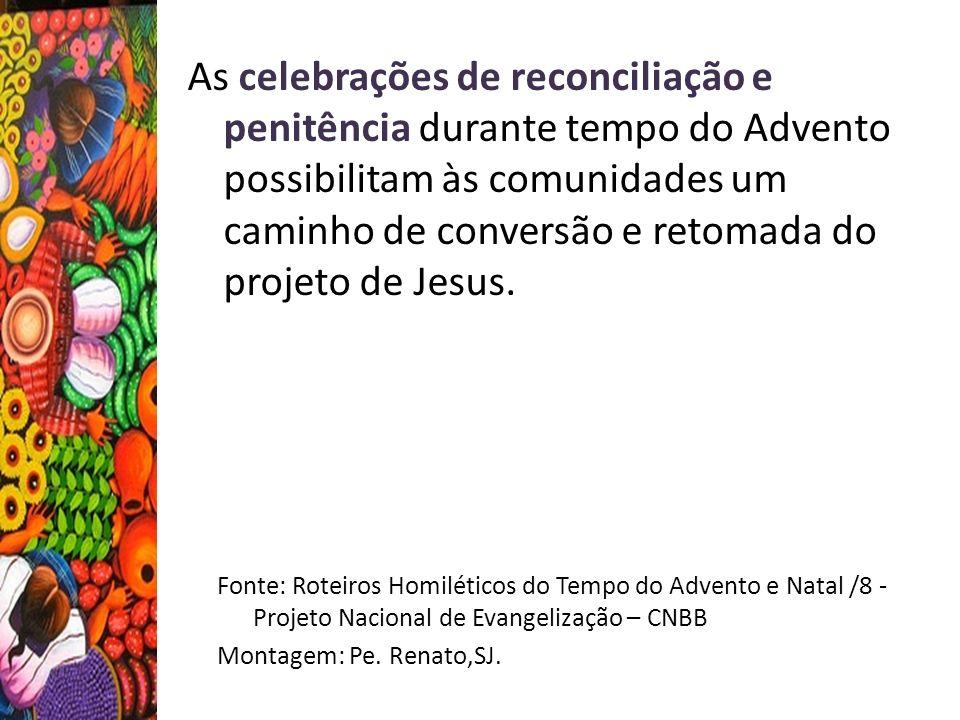 Fonte: Roteiros Homiléticos do Tempo do Advento e Natal /8 - Projeto Nacional de Evangelização – CNBB Montagem: Pe. Renato,SJ. As celebrações de recon