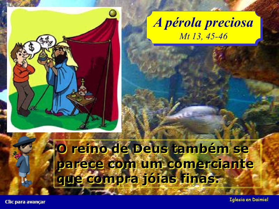 Iglesia en Daimiel A pérola preciosa Mt 13, 45-46 A pérola preciosa Mt 13, 45-46 Clic para avançar O reino de Deus também se parece com um comerciante que compra jóias finas.