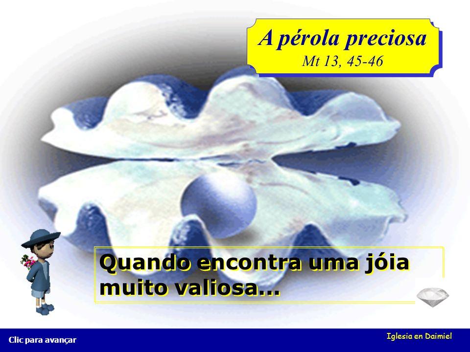 Iglesia en Daimiel A pérola preciosa Mt 13, 45-46 A pérola preciosa Mt 13, 45-46 Clic para avançar Quando encontra uma jóia muito valiosa...