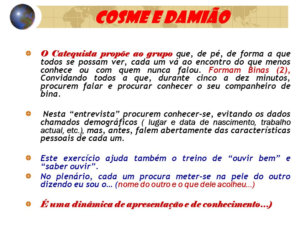 COSME E DAMIÃO O Catequista propõe ao grupo que, de pé, de forma a que todos se possam ver, cada um vá ao encontro do que menos conhece ou com quem nu