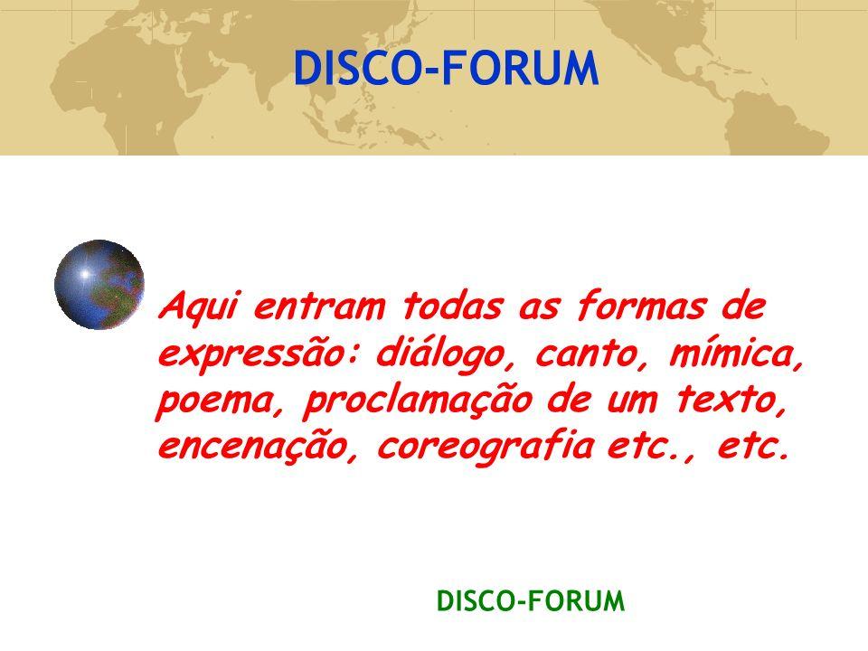 DISCO-FORUM Aqui entram todas as formas de expressão: diálogo, canto, mímica, poema, proclamação de um texto, encenação, coreografia etc., etc.