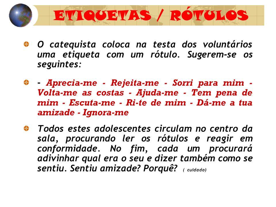 ETIQUETAS / RÓTULOS O catequista coloca na testa dos voluntários uma etiqueta com um rótulo. Sugerem-se os seguintes: - Aprecia-me - Rejeita-me - Sorr