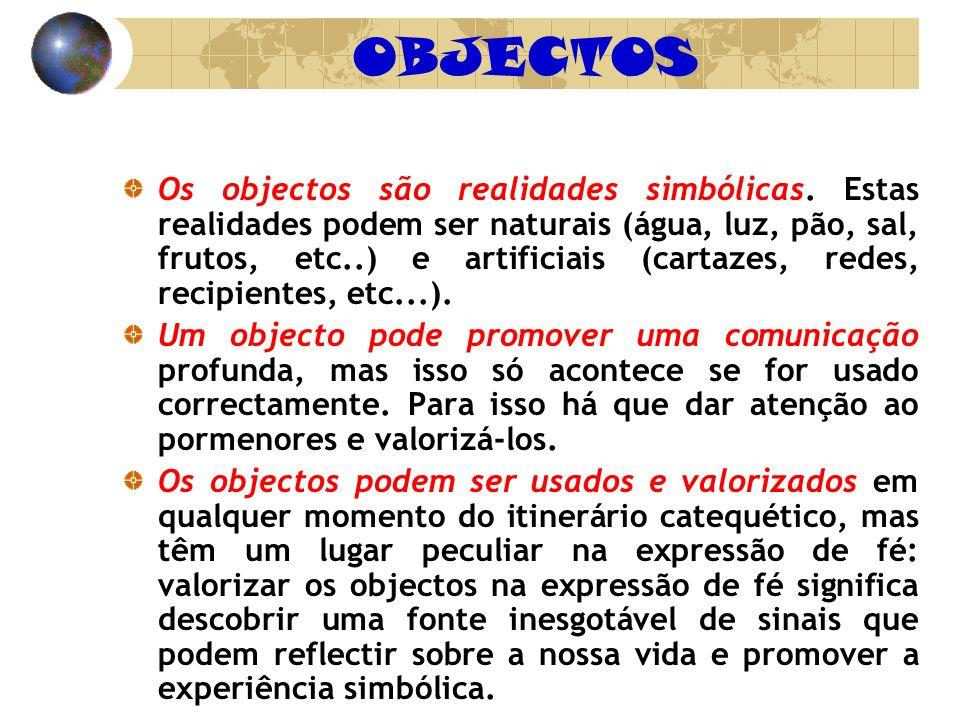 OBJECTOS Os objectos são realidades simbólicas. Estas realidades podem ser naturais (água, luz, pão, sal, frutos, etc..) e artificiais (cartazes, rede