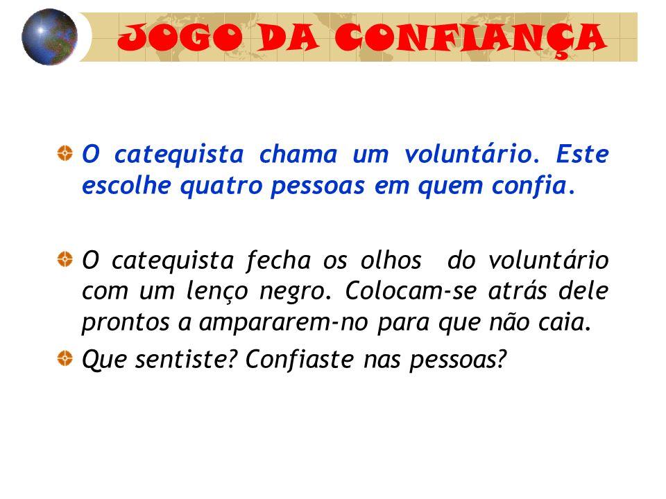 JOGO DA CONFIANÇA O catequista chama um voluntário. Este escolhe quatro pessoas em quem confia. O catequista fecha os olhos do voluntário com um lenço