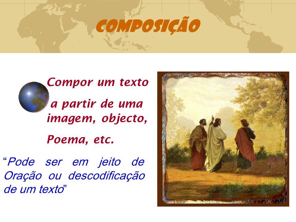 COMPOSIÇÃO Compor um texto a partir de uma imagem, objecto, Poema, etc. Pode ser em jeito de Oração ou descodificação de um texto