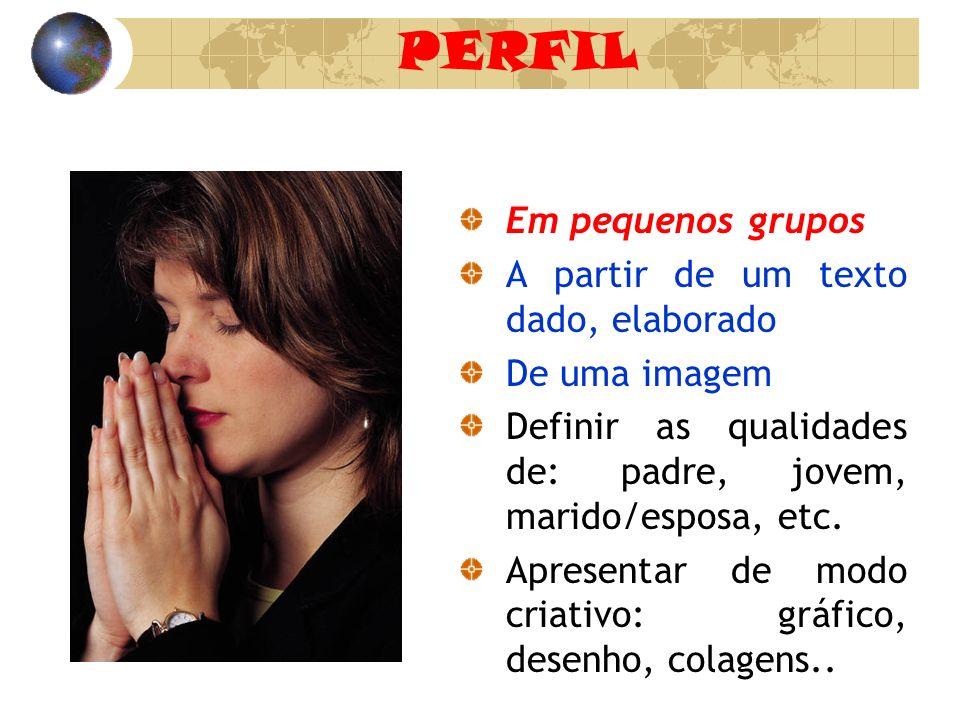 PERFIL Em pequenos grupos A partir de um texto dado, elaborado De uma imagem Definir as qualidades de: padre, jovem, marido/esposa, etc. Apresentar de