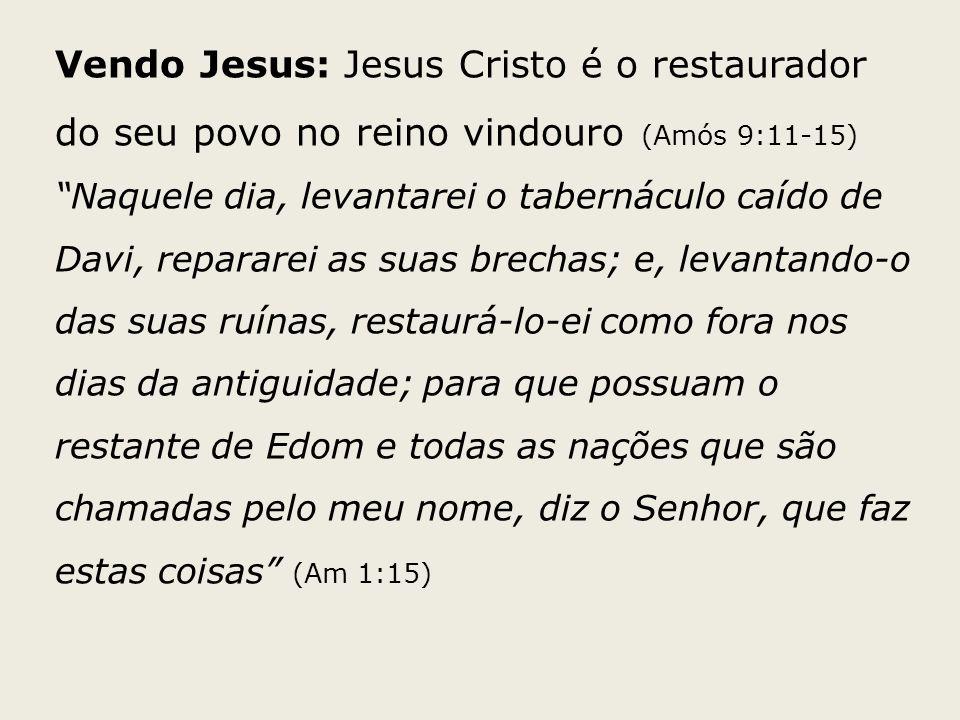 Vendo Jesus: Jesus Cristo é o restaurador do seu povo no reino vindouro (Amós 9:11-15) Naquele dia, levantarei o tabernáculo caído de Davi, repararei