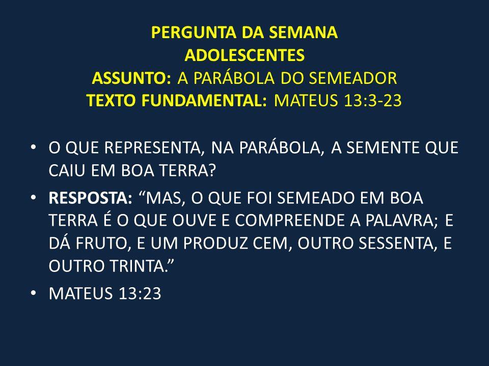 PERGUNTA DA SEMANA ADOLESCENTES ASSUNTO: A PARÁBOLA DO SEMEADOR TEXTO FUNDAMENTAL: MATEUS 13:3-23 O QUE REPRESENTA, NA PARÁBOLA, A SEMENTE QUE CAIU EM