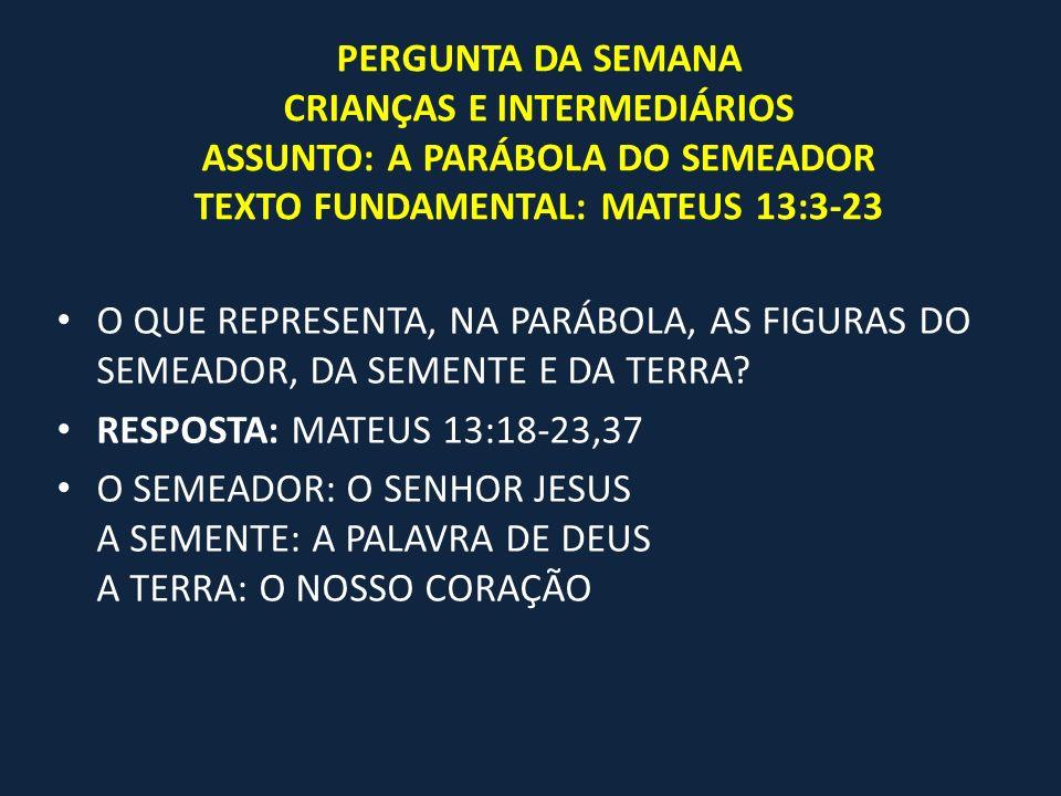 PERGUNTA DA SEMANA CRIANÇAS E INTERMEDIÁRIOS ASSUNTO: A PARÁBOLA DO SEMEADOR TEXTO FUNDAMENTAL: MATEUS 13:3-23 O QUE REPRESENTA, NA PARÁBOLA, AS FIGUR