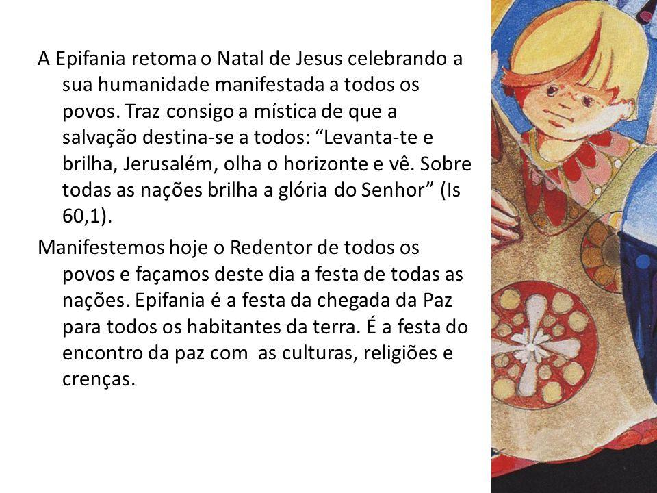 A Epifania retoma o Natal de Jesus celebrando a sua humanidade manifestada a todos os povos. Traz consigo a mística de que a salvação destina-se a tod