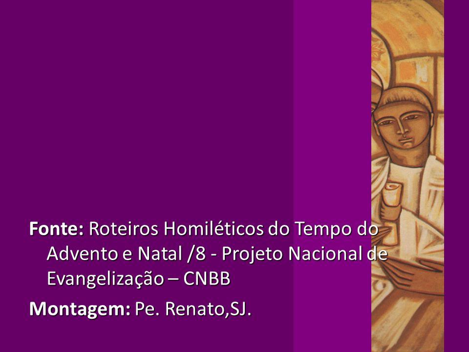 Fonte: Roteiros Homiléticos do Tempo do Advento e Natal /8 - Projeto Nacional de Evangelização – CNBB Montagem: Pe. Renato,SJ.