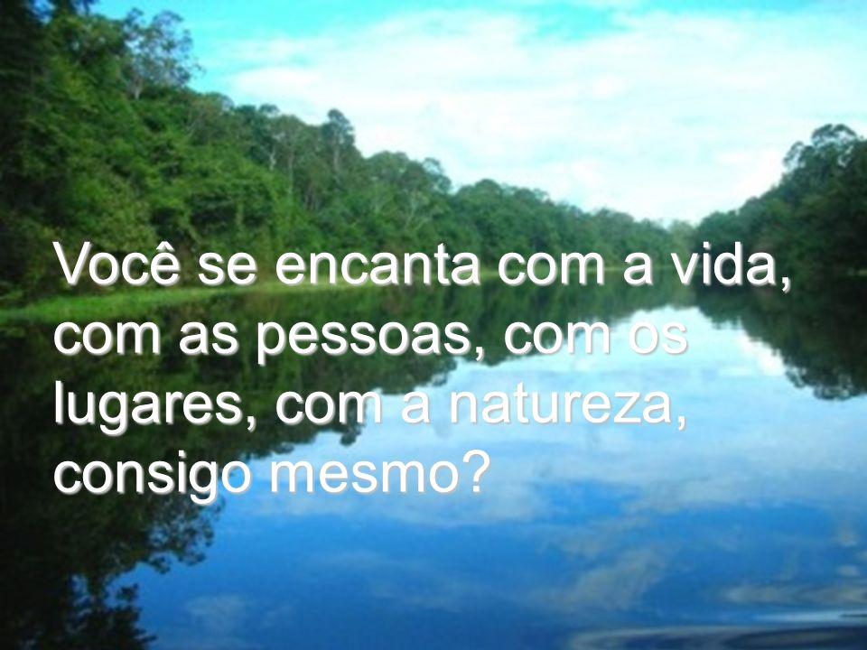 Você se encanta com a vida, com as pessoas, com os lugares, com a natureza, consigo mesmo?