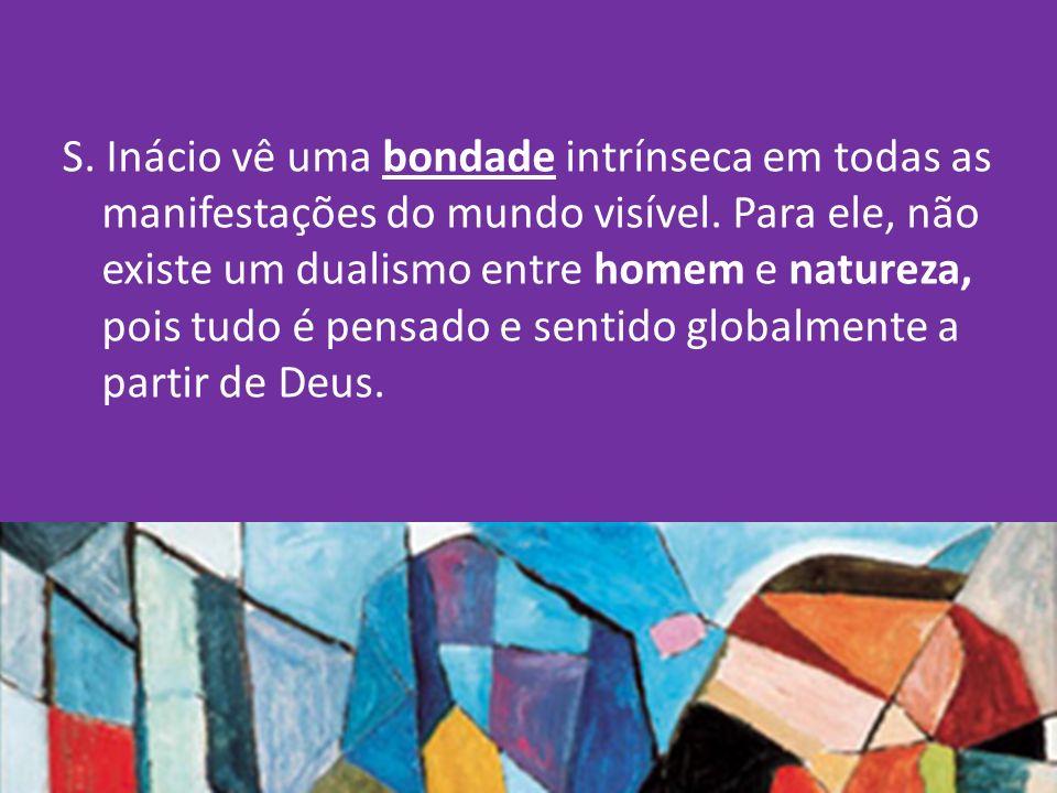 S.Inácio vê uma bondade intrínseca em todas as manifestações do mundo visível.