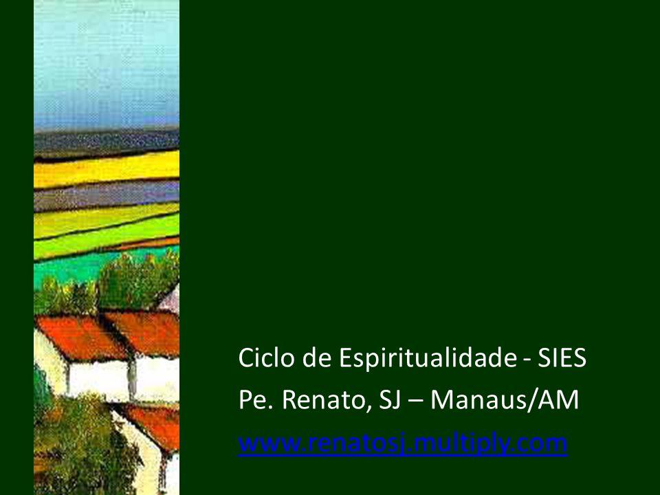Ciclo de Espiritualidade - SIES Pe. Renato, SJ – Manaus/AM www.renatosj.multiply.com