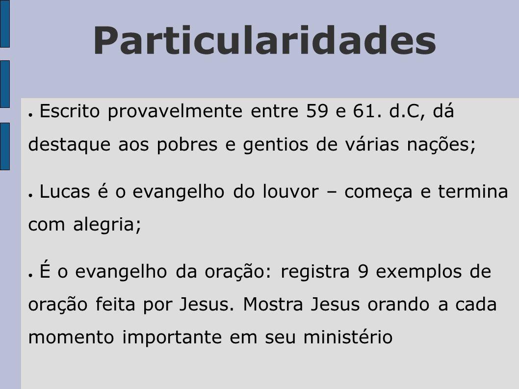 Particularidades Escrito provavelmente entre 59 e 61. d.C, dá destaque aos pobres e gentios de várias nações; Lucas é o evangelho do louvor – começa e