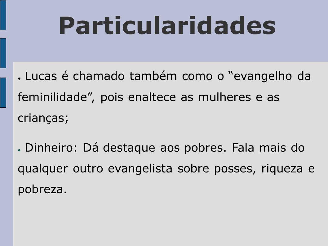 Particularidades Lucas é chamado também como o evangelho da feminilidade, pois enaltece as mulheres e as crianças; Dinheiro: Dá destaque aos pobres. F
