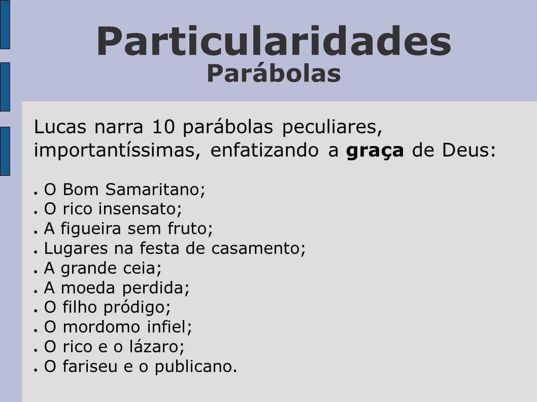 Particularidades Parábolas Lucas narra 10 parábolas peculiares, importantíssimas, enfatizando a graça de Deus: O Bom Samaritano; O rico insensato; A f