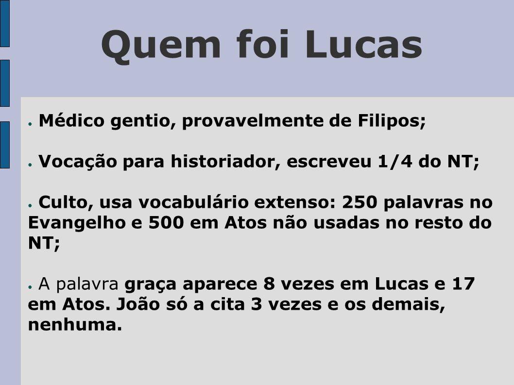 Quem foi Lucas Médico gentio, provavelmente de Filipos; Vocação para historiador, escreveu 1/4 do NT; Culto, usa vocabulário extenso: 250 palavras no