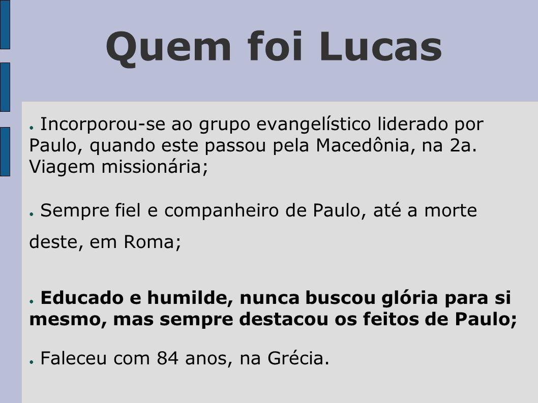 Quem foi Lucas Incorporou-se ao grupo evangelístico liderado por Paulo, quando este passou pela Macedônia, na 2a. Viagem missionária; Sempre fiel e co