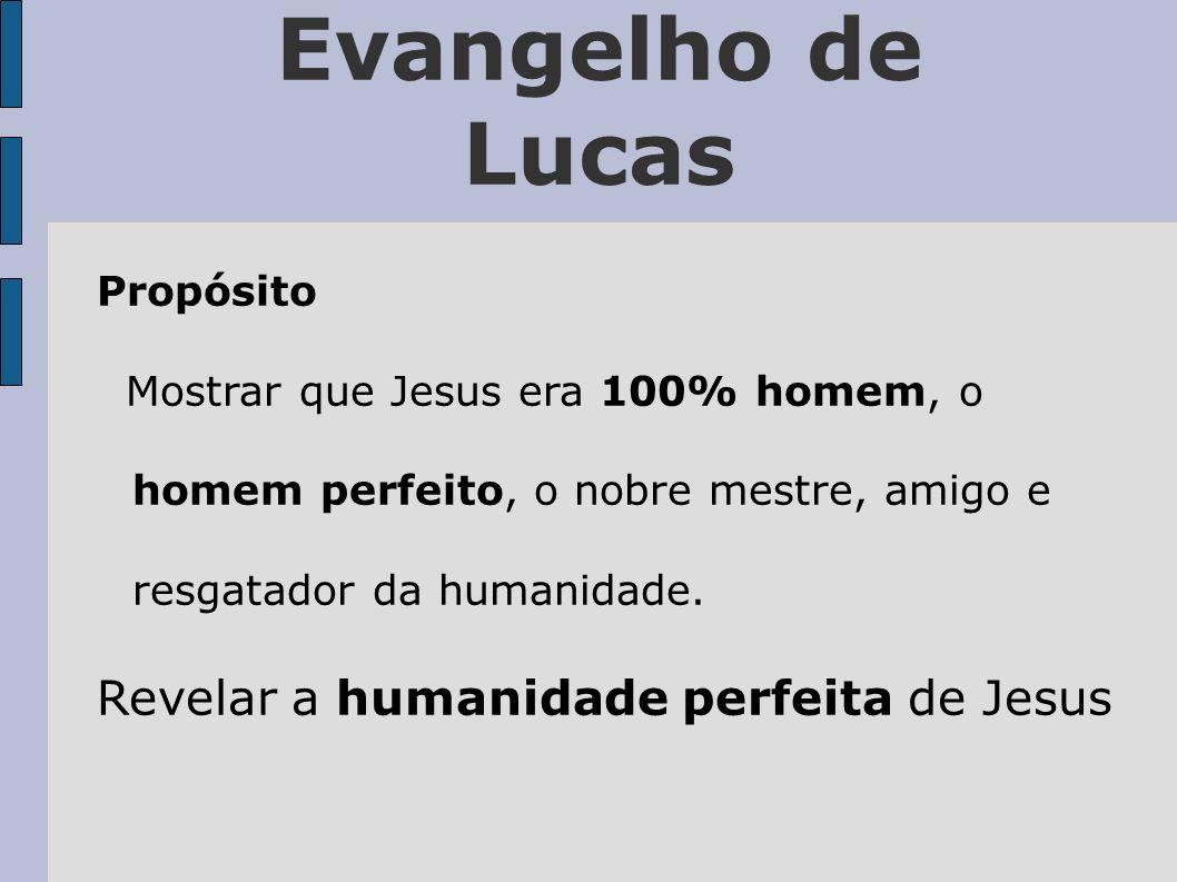 Evangelho de Lucas Propósito Mostrar que Jesus era 100% homem, o homem perfeito, o nobre mestre, amigo e resgatador da humanidade. Revelar a humanidad