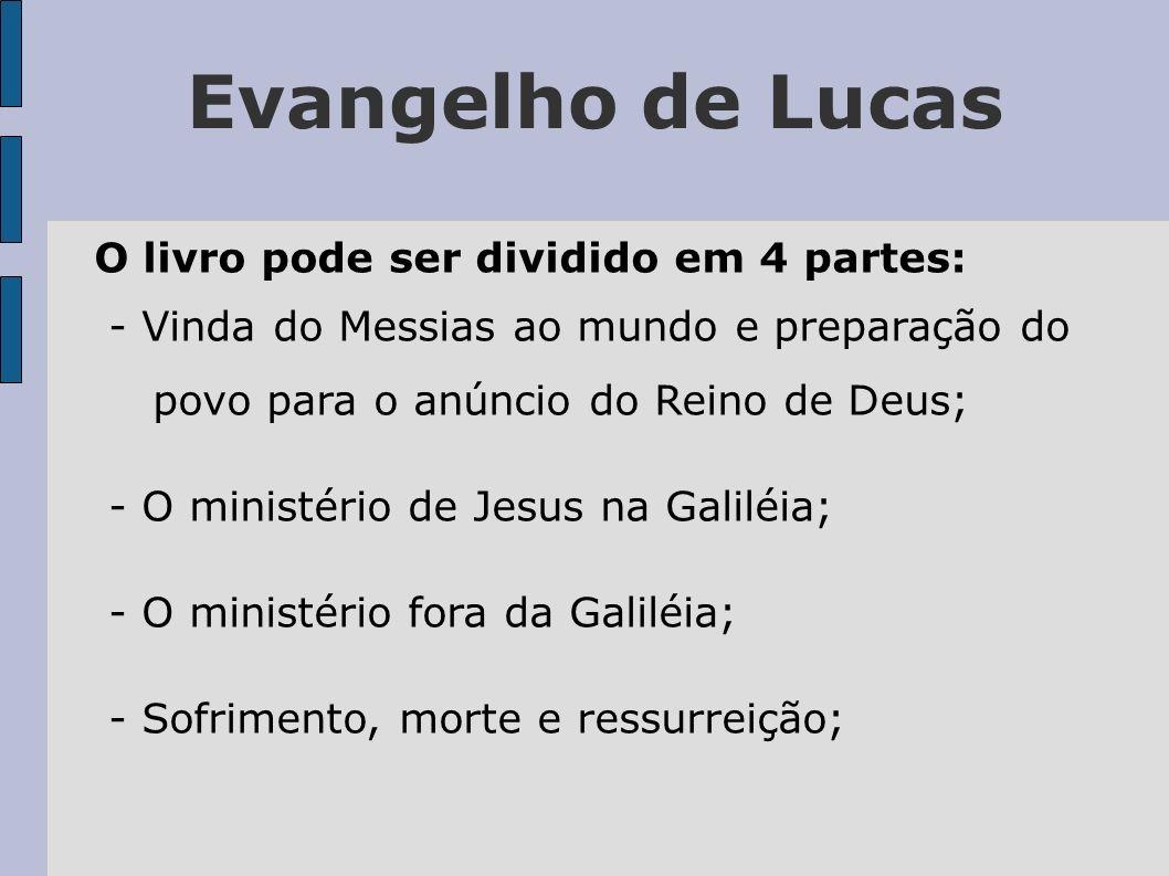 Evangelho de Lucas O livro pode ser dividido em 4 partes: - Vinda do Messias ao mundo e preparação do povo para o anúncio do Reino de Deus; - O minist