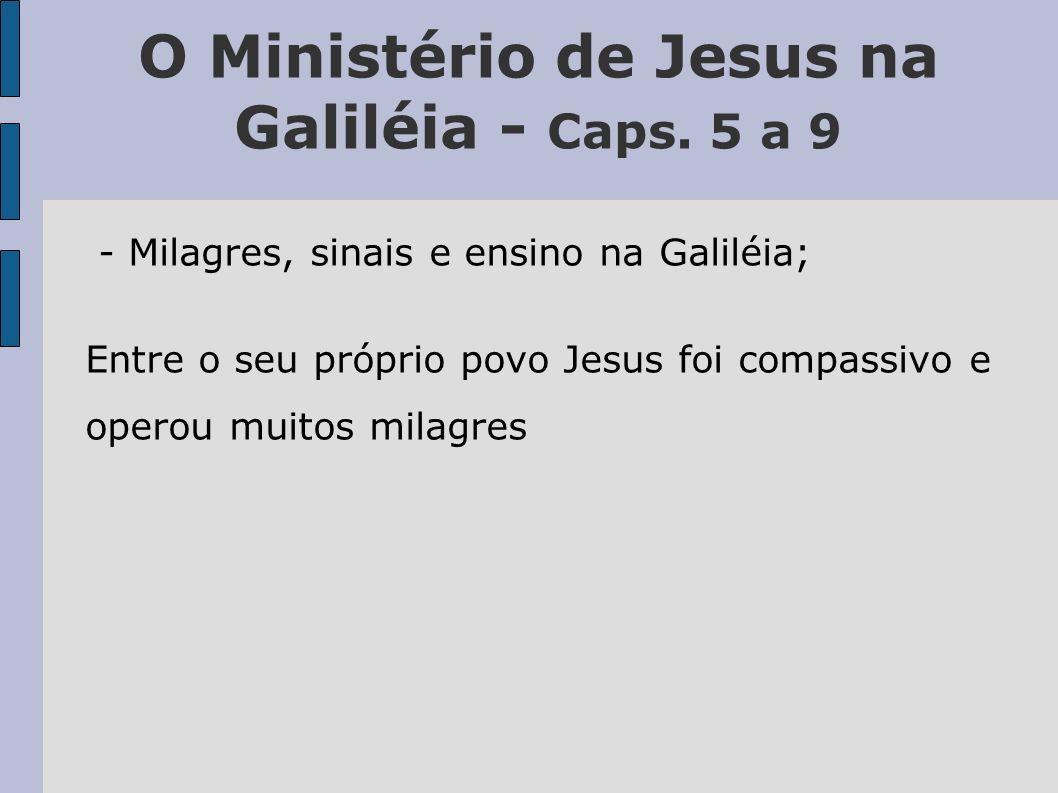O Ministério de Jesus na Galiléia - Caps. 5 a 9 - Milagres, sinais e ensino na Galiléia; Entre o seu próprio povo Jesus foi compassivo e operou muitos