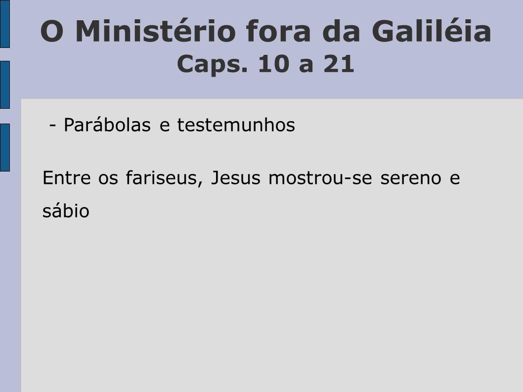 O Ministério fora da Galiléia Caps. 10 a 21 - Parábolas e testemunhos Entre os fariseus, Jesus mostrou-se sereno e sábio