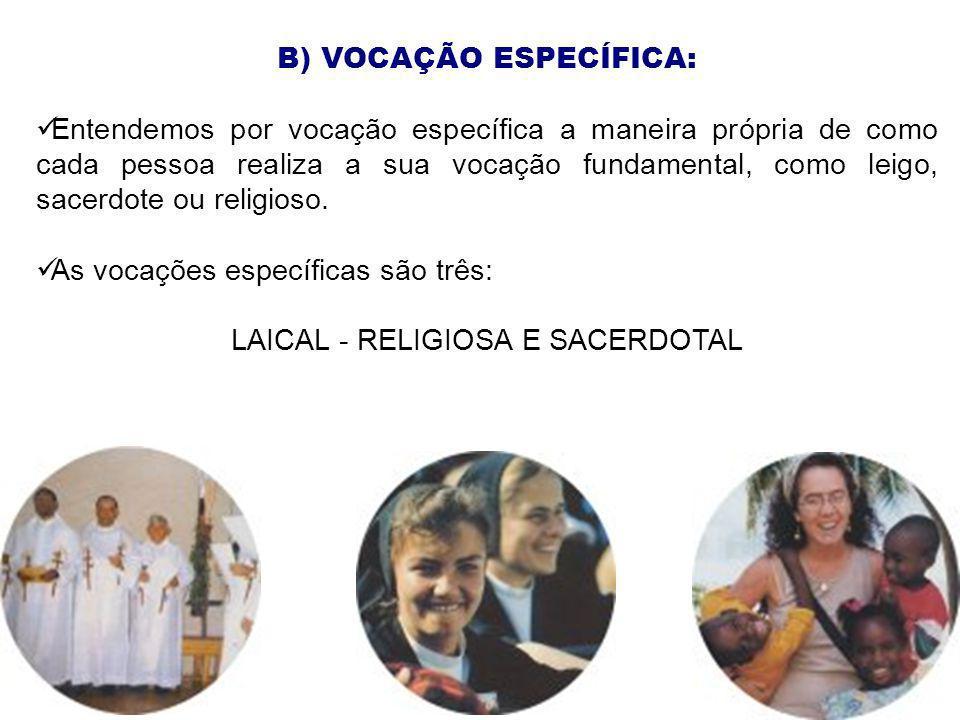 B) VOCAÇÃO ESPECÍFICA: Entendemos por vocação específica a maneira própria de como cada pessoa realiza a sua vocação fundamental, como leigo, sacerdot
