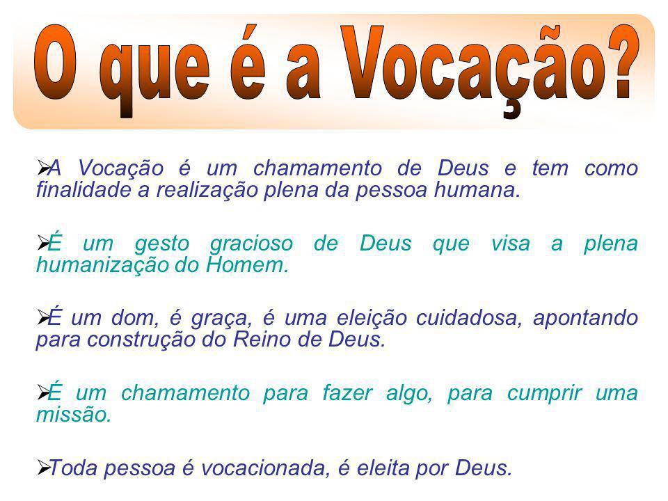 A Vocação é um chamamento de Deus e tem como finalidade a realização plena da pessoa humana. É um gesto gracioso de Deus que visa a plena humanização