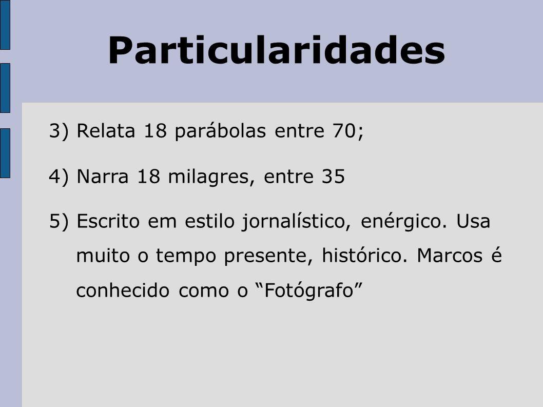 Particularidades 3) Relata 18 parábolas entre 70; 4) Narra 18 milagres, entre 35 5) Escrito em estilo jornalístico, enérgico. Usa muito o tempo presen