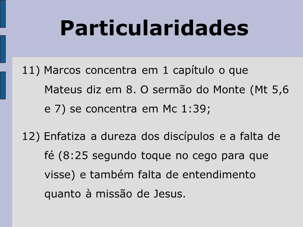 Particularidades 11) Marcos concentra em 1 capítulo o que Mateus diz em 8. O sermão do Monte (Mt 5,6 e 7) se concentra em Mc 1:39; 12) Enfatiza a dure