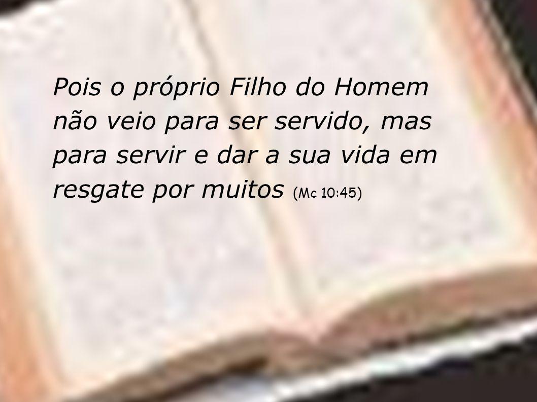 Pois o próprio Filho do Homem não veio para ser servido, mas para servir e dar a sua vida em resgate por muitos (Mc 10:45)