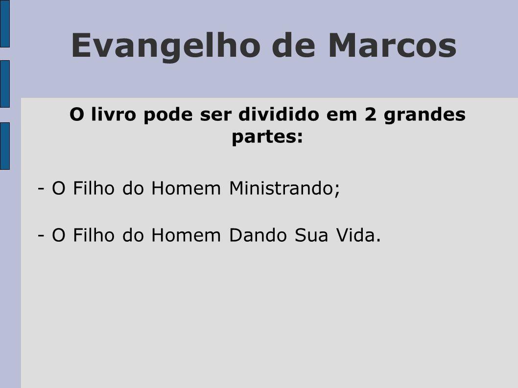 Evangelho de Marcos O livro pode ser dividido em 2 grandes partes: - O Filho do Homem Ministrando; - O Filho do Homem Dando Sua Vida.