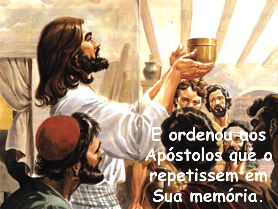 E ordenou aos Apóstolos que o repetissem em Sua memória.