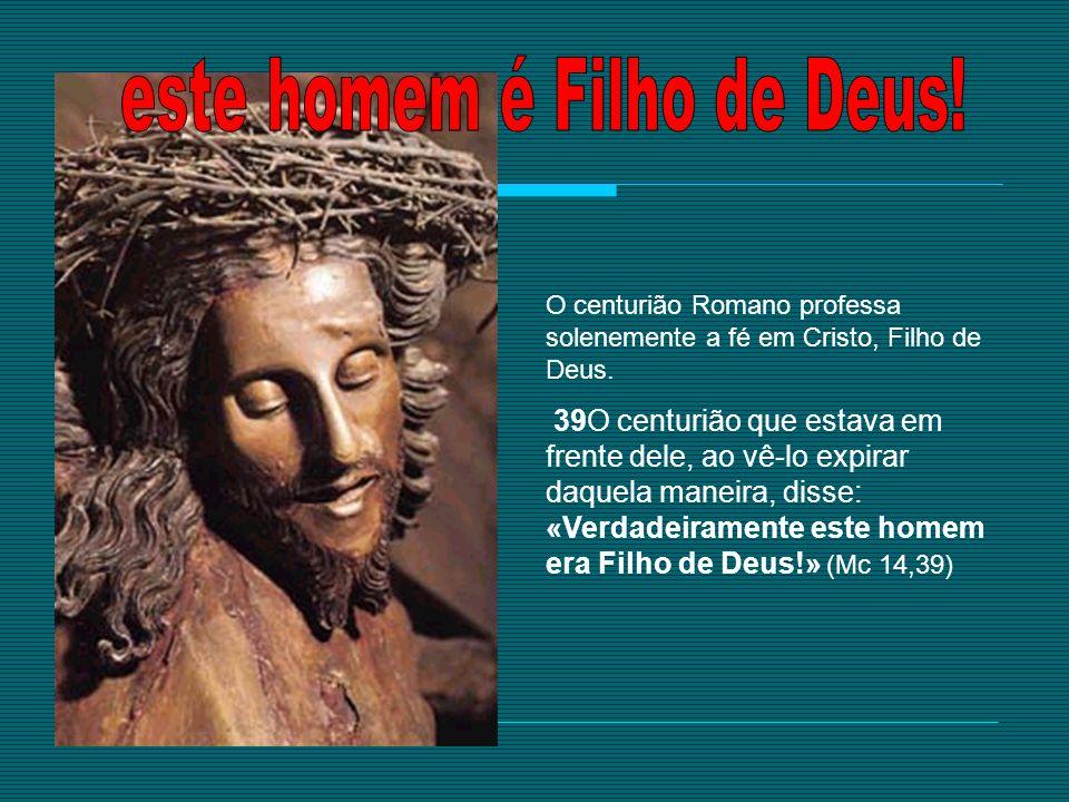 O centurião Romano professa solenemente a fé em Cristo, Filho de Deus. 39O centurião que estava em frente dele, ao vê-lo expirar daquela maneira, diss