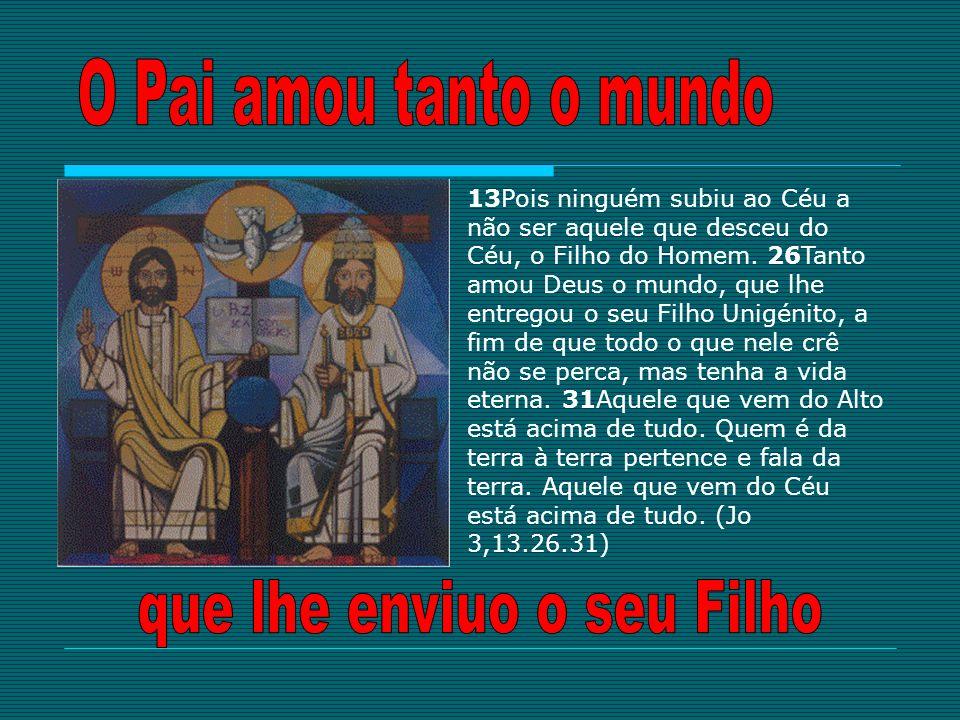 13Pois ninguém subiu ao Céu a não ser aquele que desceu do Céu, o Filho do Homem. 26Tanto amou Deus o mundo, que lhe entregou o seu Filho Unigénito, a